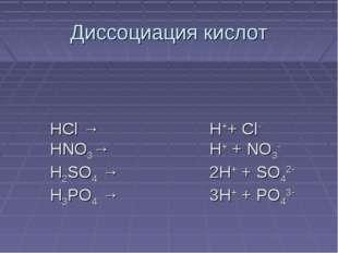 Диссоциация кислот HCl → HNO3→ H2SO4 → H3PO4 → H++ Cl- H+ + NO3- 2H+ + SO42-