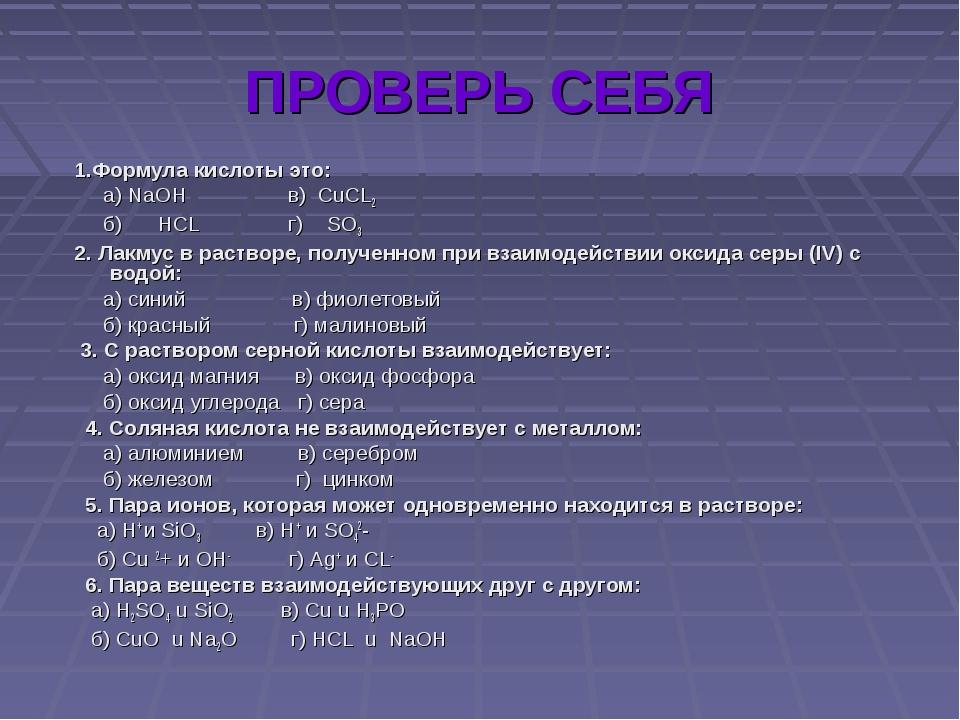 ПРОВЕРЬ СЕБЯ 1.Формула кислоты это: а) NaOH в) CuCL2 б) HCL г) SO3 2. Лакмус...