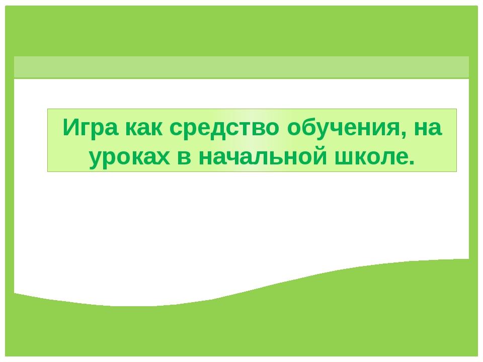 Игра как средство обучения, на уроках в начальной школе. FokinaLida.75@mail.r...