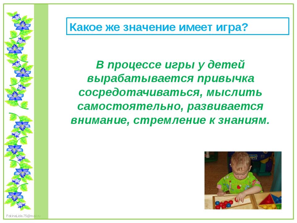 Какое же значение имеет игра? В процессе игры у детей вырабатывается привычка...