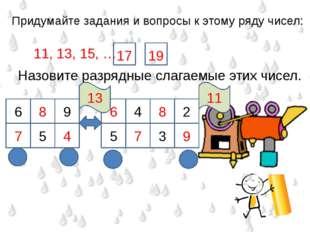 Придумайте задания и вопросы к этому ряду чисел: 11, 13, 15, … 19 17 Назовите