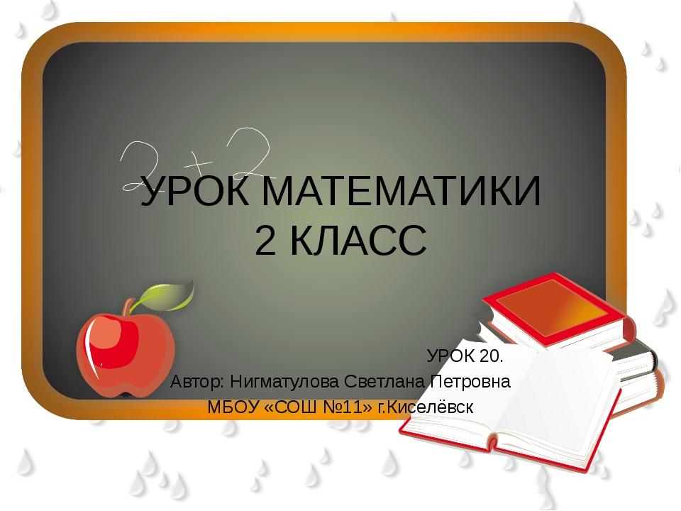 УРОК МАТЕМАТИКИ 2 КЛАСС УРОК 20. Автор: Нигматулова Светлана Петровна МБОУ «С...