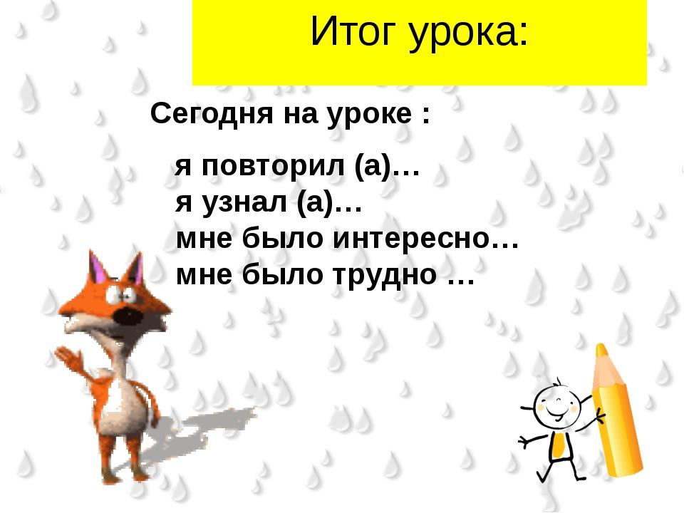 Итог урока: Сегодня на уроке : я повторил (а)… я узнал (а)… мне было интересн...