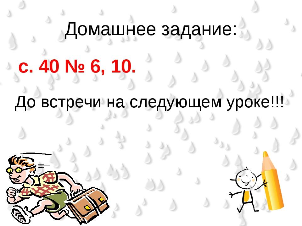 Домашнее задание: с. 40 № 6, 10. До встречи на следующем уроке!!!
