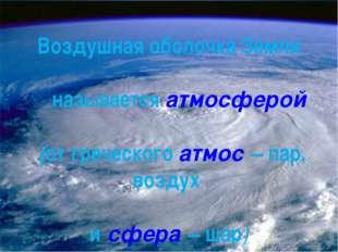 Воздушная оболочка Земли называется атмосферой (от греческого атмос – пар, во