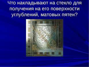 Что накладывают на стекло для получения на его поверхности углублений, матовы