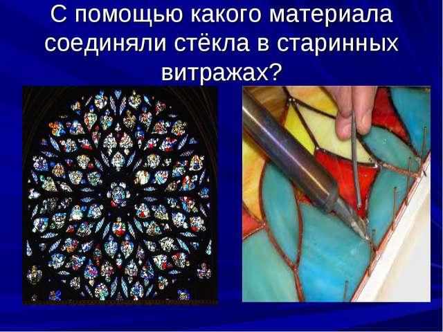 С помощью какого материала соединяли стёкла в старинных витражах?