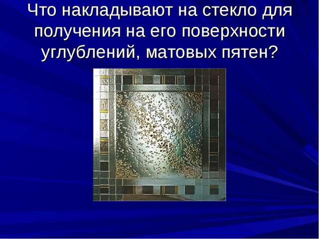 Что накладывают на стекло для получения на его поверхности углублений, матовы...