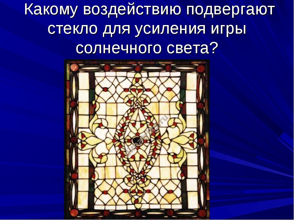 Какому воздействию подвергают стекло для усиления игры солнечного света?