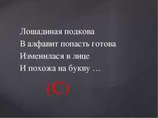 Лошадиная подкова В алфавит попасть готова Изменилася в лице И похожа на букв