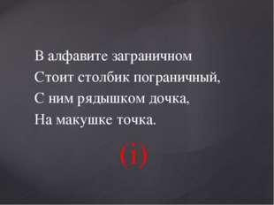В алфавите заграничном Стоит столбик пограничный, С ним рядышком дочка, На ма