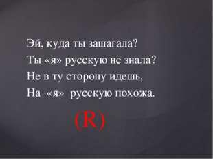 Эй, куда ты зашагала? Ты «я» русскую не знала? Не в ту сторону идешь, На «я»