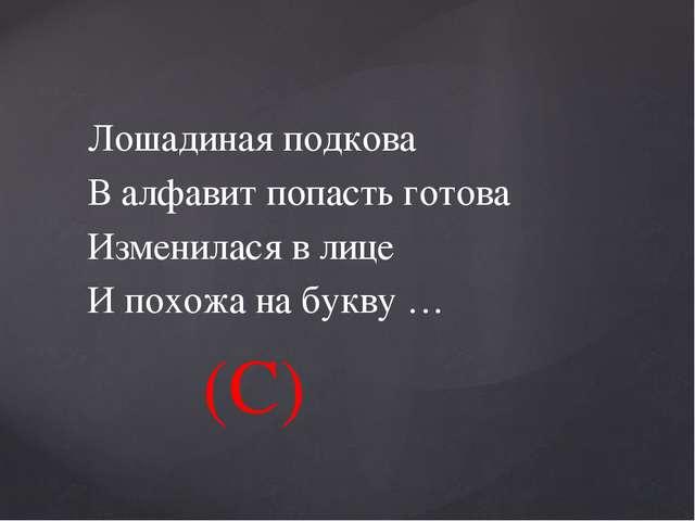 Лошадиная подкова В алфавит попасть готова Изменилася в лице И похожа на букв...