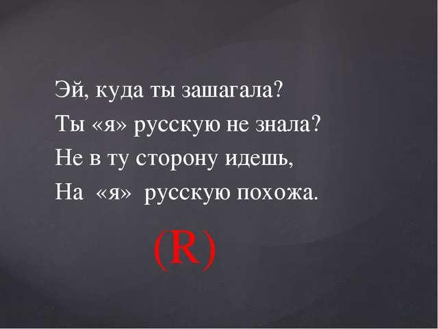 Эй, куда ты зашагала? Ты «я» русскую не знала? Не в ту сторону идешь, На «я»...