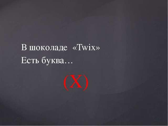 В шоколаде «Twix» Есть буква… (X)