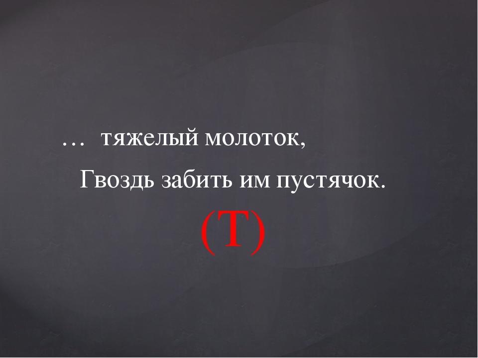 … тяжелый молоток, Гвоздь забить им пустячок. (T)