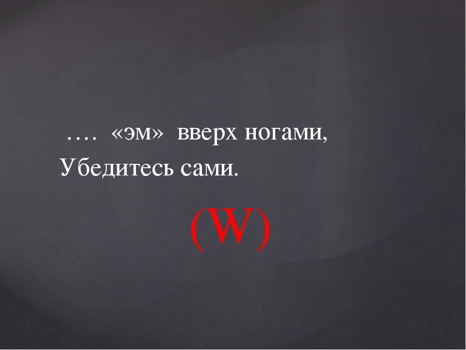 …. «эм» вверх ногами, Убедитесь сами. (W)