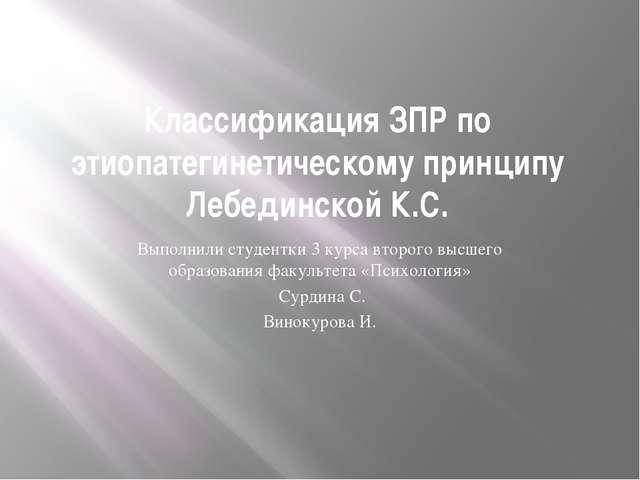 Классификация ЗПР по этиопатегинетическому принципу Лебединской К.С. Выполнил...