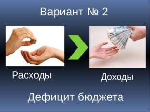 Вариант № 2 Доходы Расходы Дефицит бюджета