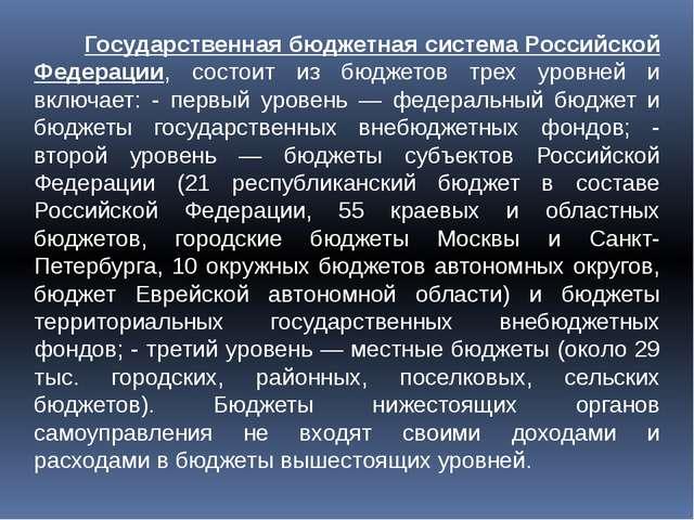 Государственная бюджетная система Российской Федерации, состоит из бюджетов...