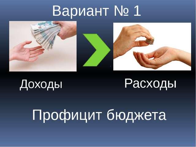 Доходы Расходы Вариант № 1 Профицит бюджета