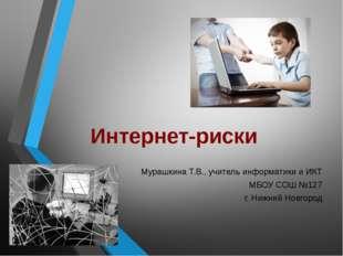 Интернет-риски Мурашкина Т.В., учитель информатики и ИКТ МБОУ СОШ №127 г. Ниж