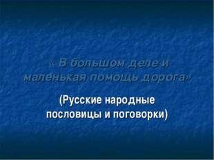 « В большом деле и маленькая помощь дорога» (Русские народные пословицы и по