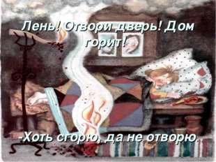 Лень! Отвори дверь! Дом горит! -Хоть сгорю, да не отворю.