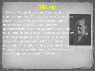 Маме - Марии Игнатьевне Савичевой в 1941 году исполнилось 52 года . Всё хозя