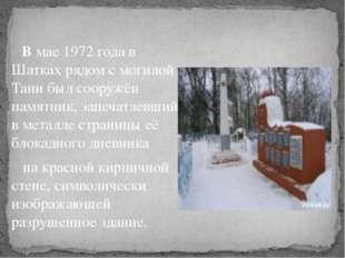 В мае 1972 года в Шатках рядом с могилой Тани был сооружён памятник, запечат
