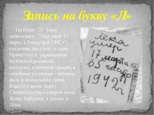 "На букву ""Л"" Таня записывает: ""Лека умер 17 марта в 5 часутр в 1942 г"", соед"