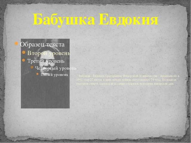 Бабушка Евдокия Бабушке - Евдокии Григорьевне Фёдоровой (в девичестве - Арсен...