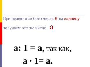 При делении любого числа а на единицу получаем это же число . а а: 1 = а, та