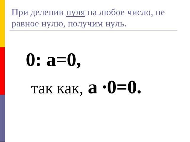 При делении нуля на любое число, не равное нулю, получим нуль. 0: а=0, так ка...