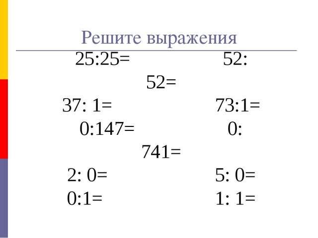 25:25= 52: 52= 37: 1= 73:1= 0:147= 0: 741= 2: 0= 5: 0= 0:1= 1: 1= Решите выра...