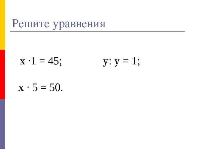 х ·1 = 45; у: у = 1; х · 5 = 50. Решите уравнения