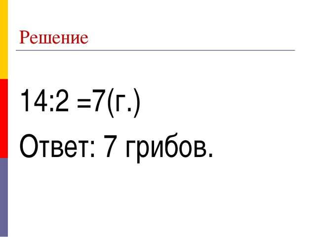 Решение 14:2 =7(г.) Ответ: 7 грибов.
