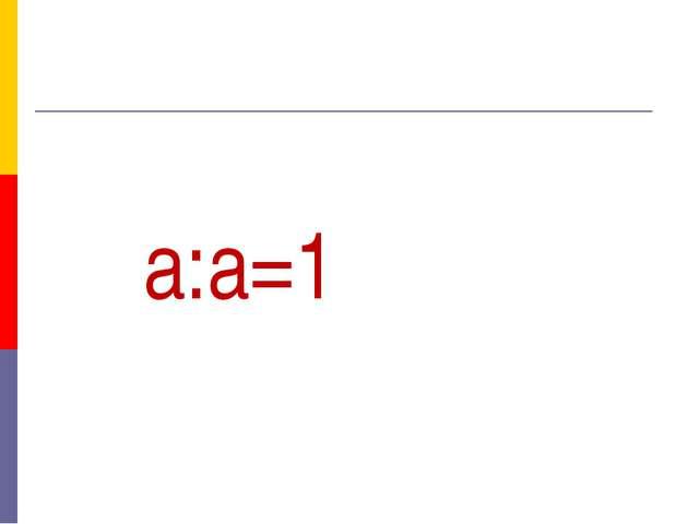 а:а=1