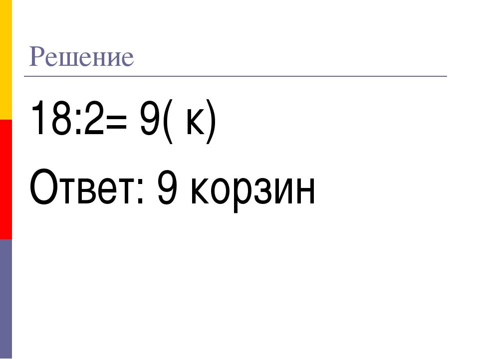 Решение 18:2= 9( к) Ответ: 9 корзин