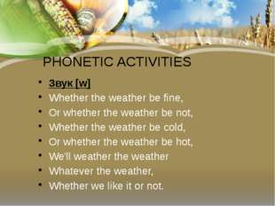 PHONETIC ACTIVITIES Звук[w] Whether the weather be fine, Or whether the weat