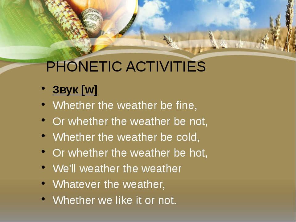 PHONETIC ACTIVITIES Звук[w] Whether the weather be fine, Or whether the weat...