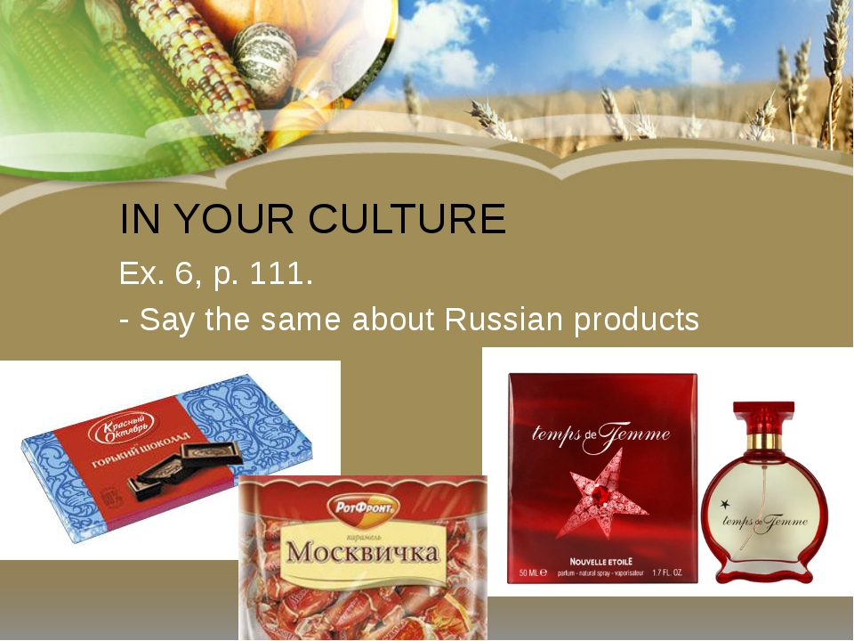 IN YOUR CULTURE Ex. 6, p. 111. - Say the same about Russian products