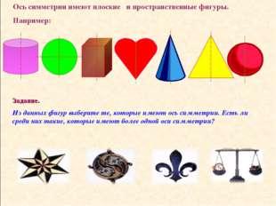 Ось симметрии имеют плоские и пространственные фигуры. Например: Задание. Из