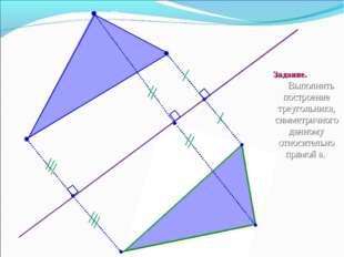 B C А C1 B1 A1 а Задание. Выполнить построение треугольника, симметричного да