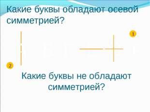 F А Б E Г O 1 2 Какие буквы обладают осевой симметрией? Какие буквы не облада