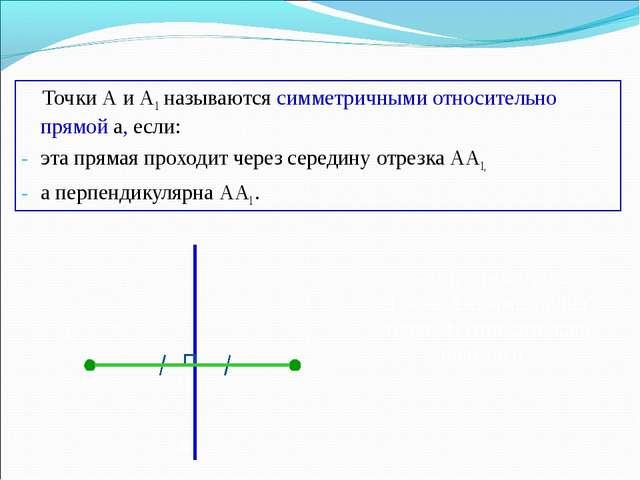 Точки А и А1 называются симметричными относительно прямой а, если: эта пряма...