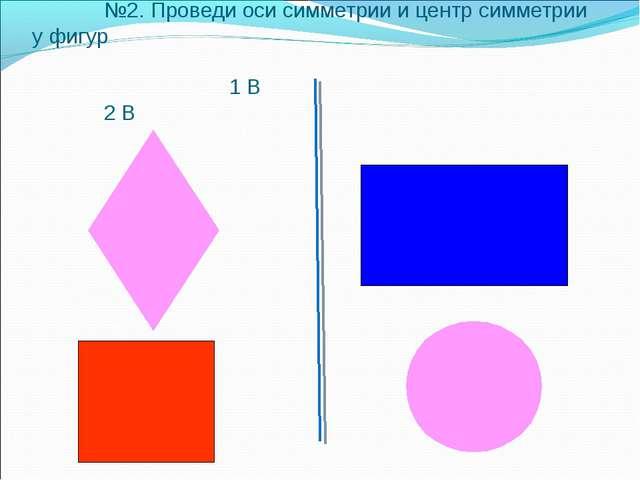 №2. Проведи оси симметрии и центр симметрии у фигур 1 В 2 В