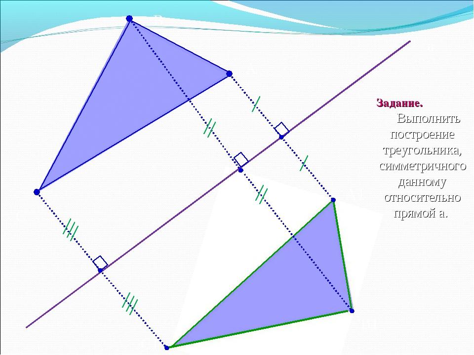 B C А C1 B1 A1 а Задание. Выполнить построение треугольника, симметричного да...
