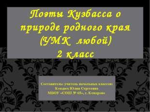 Поэты Кузбасса о природе родного края (УМК любой) 2 класс Составитель: учител