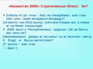 «Казахстан 2050» Стратегиясын білесің бе? Елбасы Нұрсұлтан Әбішұлы Назарбаев